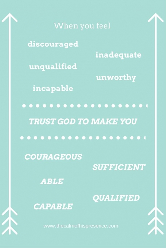 When you feel discouraged, inadequate, unqualified, unworthy, incapable trust God to make you courageous, sufficient, able, qualified, capable. www.thecalmofhispresence.com